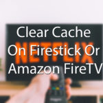 How To Clear Cache On Firestick Or Amazon FireTV [The Easiest Way]